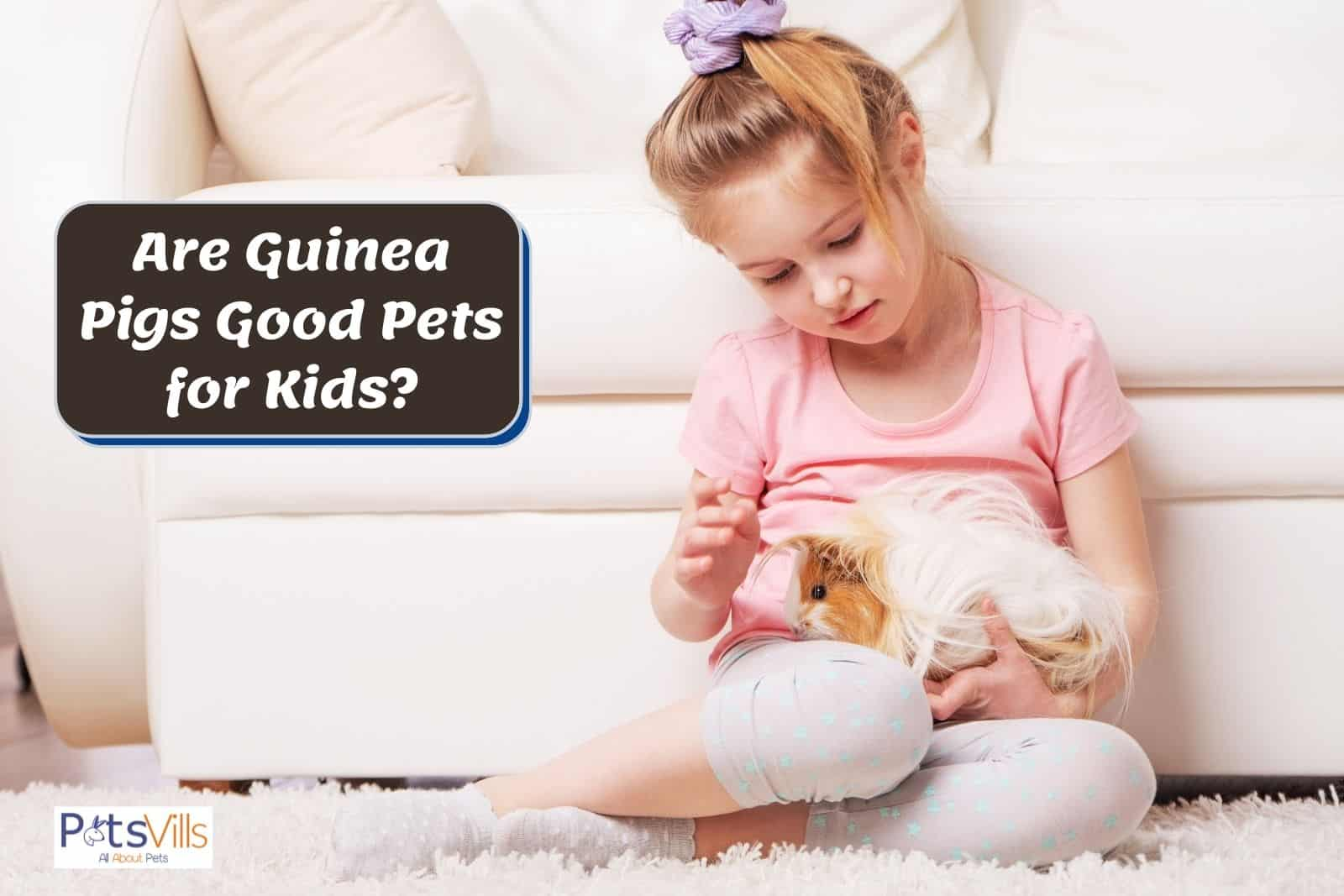 a kid plating with guinea pig, are guinea pigs good pets for kids